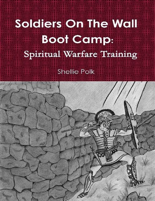 Soldiers On the Wall Boot Camp: Spiritual Warfare Training, Shellie Polk