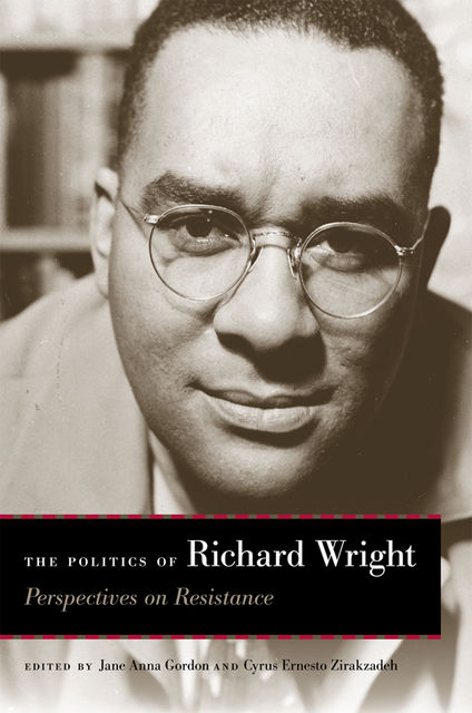The Politics of Richard Wright, Richard Wright, Cyrus Ernesto Zirakzadeh, Lewis Gordon, Paul Gilroy, Marilyn Nissim-Sabat, Cedric Robinson, Dorothy Stringer, Floyd W. Hayes III, Kevin Gaines, Lori Marso, Perry S. Moskowitz, Tommy J. Curry, William Dow
