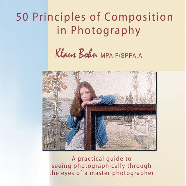 50 Principles of Composition in Photography: A Practical Guide to Seeing Photographically Through the Eyes of A Master Photographer, Klaus Bohn