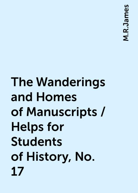 The Wanderings and Homes of Manuscripts / Helps for Students of History, No. 17, M.R.James
