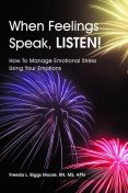 When Feelings Speak, Listen!: How to Manage Emotional Stress Using Your Emotions, M.S, APN, Freeda L.Biggs Moore, RN