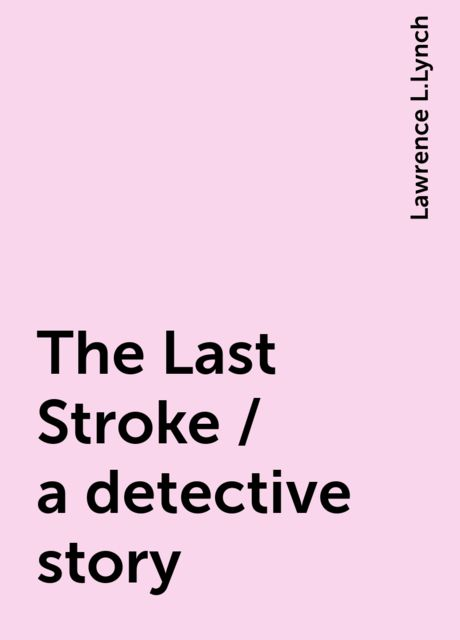 The Last Stroke / a detective story, Lawrence L.Lynch
