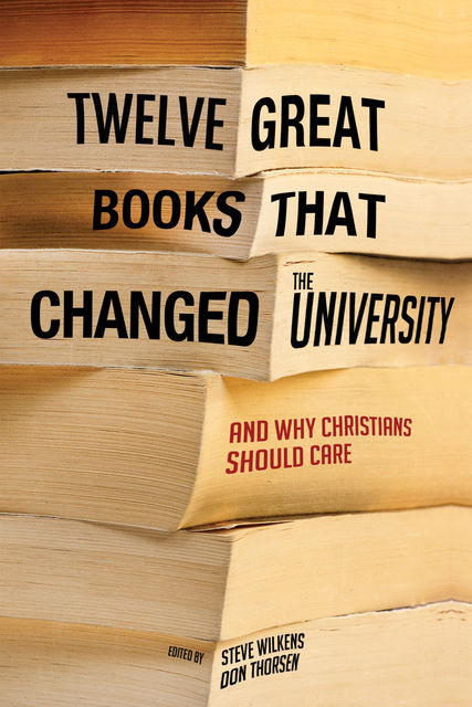 Twelve Great Books that Changed the University, Steve Wilkens