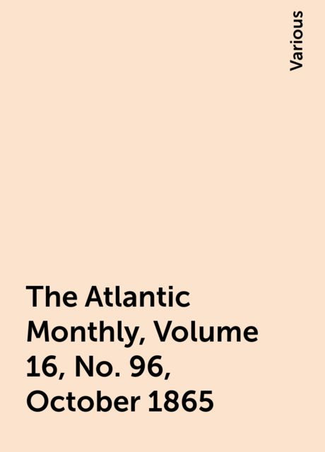 The Atlantic Monthly, Volume 16, No. 96, October 1865, Various