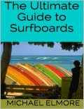 The Ultimate Guide to Surfboards, Michael Elmore