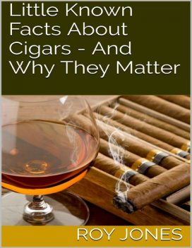 Little Known Facts About Cigars – And Why They Matter, Roy Jones