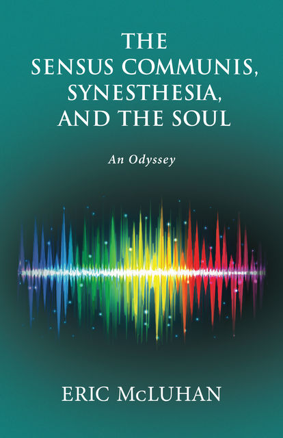 The Sensus Communis, Synesthesia, and the Soul, Eric McLuhan