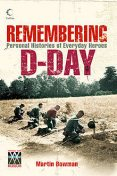 Remembering D-day: Personal Histories of Everyday Heroes, Martin Bowman