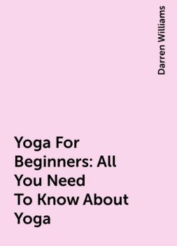 Yoga For Beginners: All You Need To Know About Yoga, Darren Williams