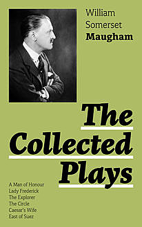 The Collected Plays: A Man of Honour, Lady Frederick, The Explorer, The Circle, Caesar's Wife, East of Suez, William Somerset Maugham