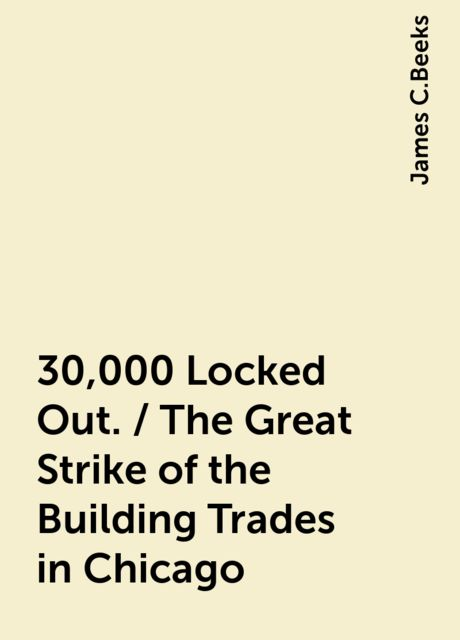 30,000 Locked Out. / The Great Strike of the Building Trades in Chicago, James C.Beeks