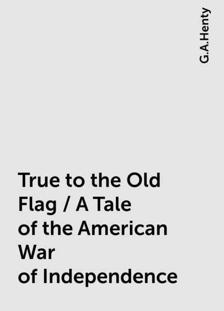 True to the Old Flag / A Tale of the American War of Independence, G.A.Henty
