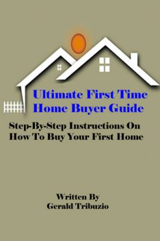 Ultimate First Time Home Buyer Guide, Gerald J.D. Tribuzio