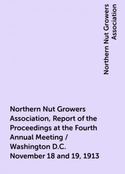 Northern Nut Growers Association, Report of the Proceedings at the Fourth Annual Meeting / Washington D.C. November 18 and 19, 1913, Northern Nut Growers Association