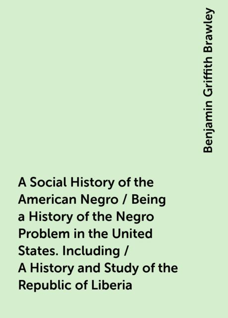 A Social History of the American Negro / Being a History of the Negro Problem in the United States. Including / A History and Study of the Republic of Liberia, Benjamin Griffith Brawley
