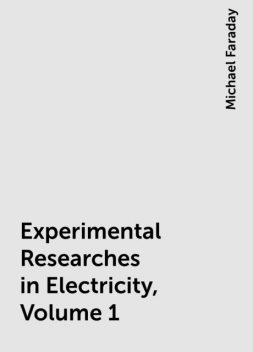 Experimental Researches in Electricity, Volume 1, Michael Faraday