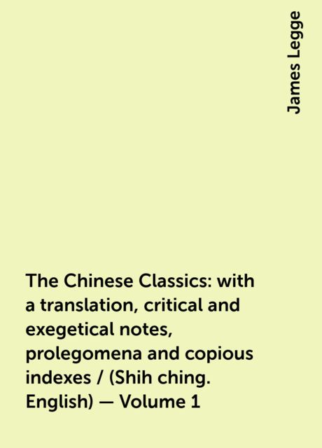 The Chinese Classics: with a translation, critical and exegetical notes, prolegomena and copious indexes / (Shih ching. English) — Volume 1, James Legge