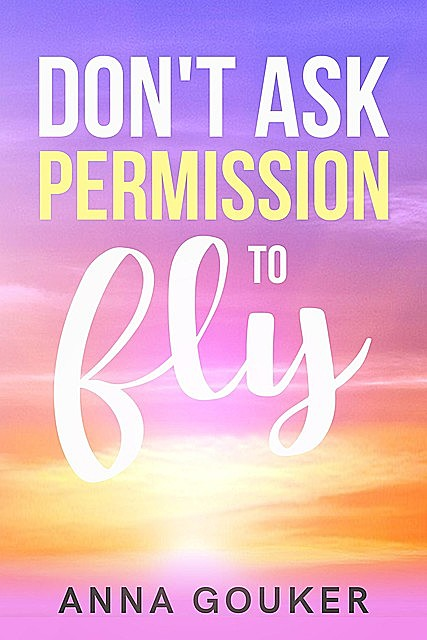 Don't Ask Permission to Fly, Anna Gouker