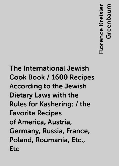 The International Jewish Cook Book / 1600 Recipes According to the Jewish Dietary Laws with the Rules for Kashering; / the Favorite Recipes of America, Austria, Germany, Russia, France, Poland, Roumania, Etc., Etc, Florence Kreisler Greenbaum