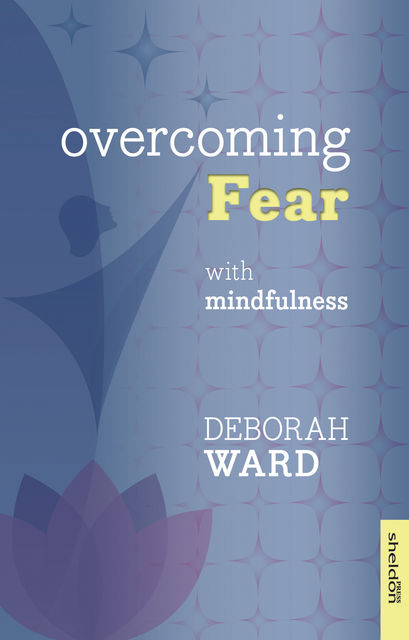Overcoming Fear with Mindfulness, Deborah Ward