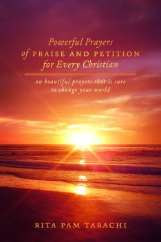 POWERFUL PRAYERS OF PRAISE AND PETITION FOR EVERY CHRISTIAN, Rita Pam Tarachi