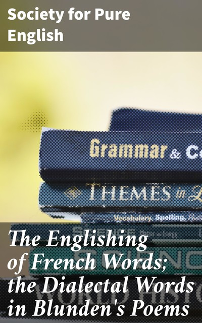 The Englishing of French Words; the Dialectal Words in Blunden's Poems, Society for Pure English