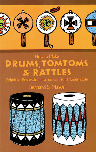 How to Make Drums, Tomtoms and Rattles, Bernard Mason