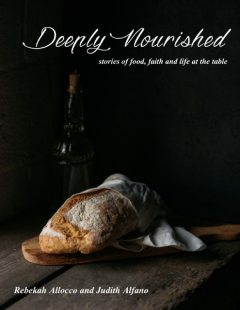 Deeply Nourished: Stories of Food, Faith and Life At the Table, Judith Alfano, Rebekah Allocco