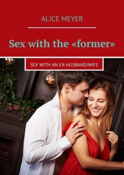 Sex with the «former». Sex with an ex-husband/wife, Alice Meyer