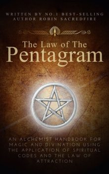 The Law of the Pentagram: An Alchemist Handbook for Magic and Divination Using the Application of Spiritual Codes and the Law of Attraction, Robin Sacredfire