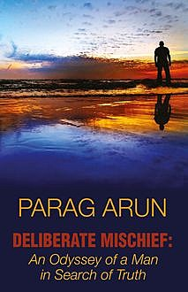 Deliberate Mischief: An Odyssey of a Man in Search of Truth, Parag Arun