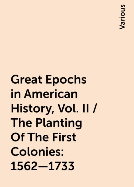 Great Epochs in American History, Vol. II / The Planting Of The First Colonies: 1562—1733, Various