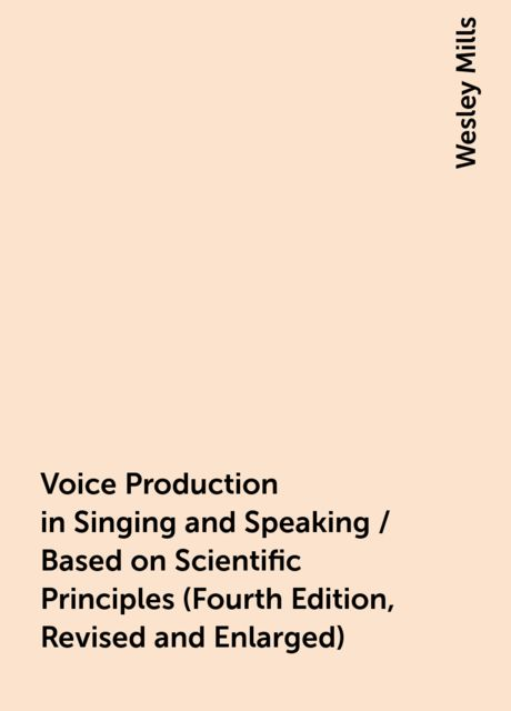 Voice Production in Singing and Speaking / Based on Scientific Principles (Fourth Edition, Revised and Enlarged), Wesley Mills