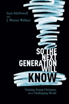 So the Next Generation Will Know, Sean McDowell, J. Warner Wallace