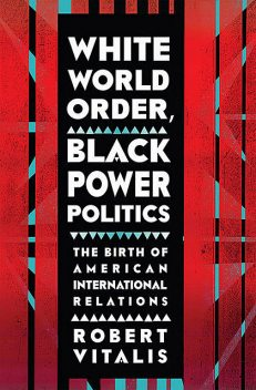 White World Order, Black Power Politics, Robert Vitalis