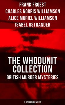 The Whodunit Collection: British Murder Mysteries (15 Novels in One Volume), Alice Muriel Williamson, Frank Froest, Isabel Ostrander, Charles Williamson