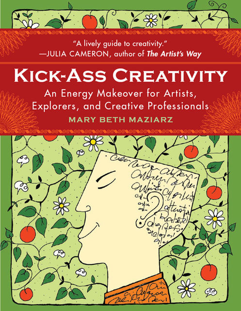 Kick-Ass Creativity: An Energy Makeover for Artists, Explorers, and Creative Professionals, Mary Beth Maziarz