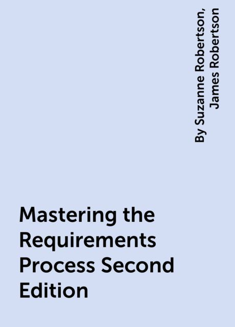 Mastering the Requirements Process Second Edition, James Robertson, By Suzanne Robertson