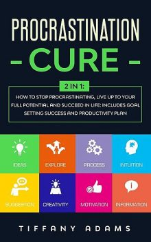 Procrastination Cure: 2 in 1: How To Stop Procrastination, Live Up To Your Full Potential And Succeed In Life: Includes Goal Setting Success and Productivity Plan, Tiffany Adams