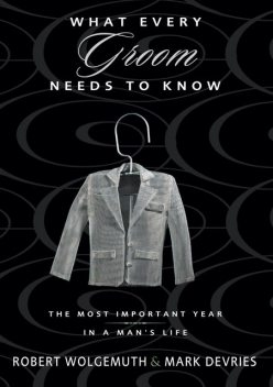 What Every Groom Needs to Know, Robert Wolgemuth, Mark DeVries