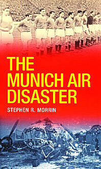 The Munich Air Disaster – The True Story behind the Fatal 1958 Crash, Stephen Morrin