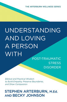 Understanding and Loving a Person with Post-traumatic Stress Disorder, Stephen Arterburn, Becky Johnson