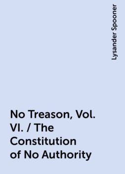 No Treason, Vol. VI. / The Constitution of No Authority, Lysander Spooner