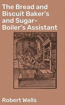 The Bread and Biscuit Baker's and Sugar-Boiler's Assistant, Robert Wells