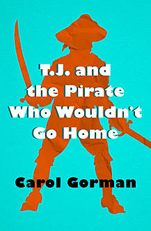 T.J. and the Pirate Who Wouldn't Go Home, Carol Gorman