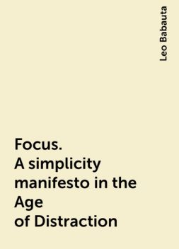 Focus. A  simplicity manifesto in the Age of Distraction, Leo Babauta