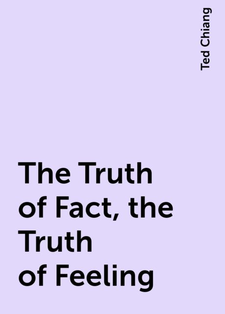 The Truth of Fact, the Truth of Feeling, Ted Chiang