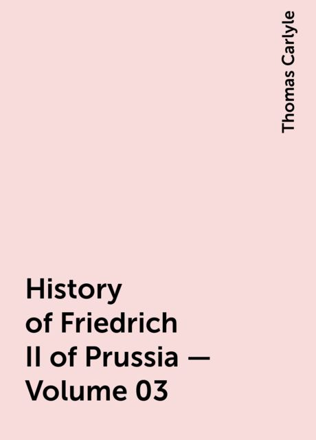 History of Friedrich II of Prussia — Volume 03, Thomas Carlyle