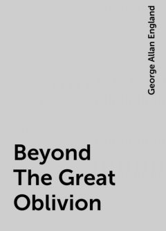 Beyond The Great Oblivion, George Allan England