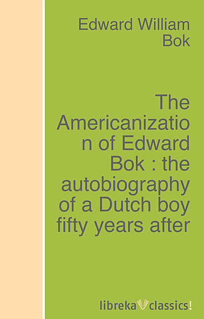 The Americanization of Edward Bok : the autobiography of a Dutch boy fifty years after, Edward Bok